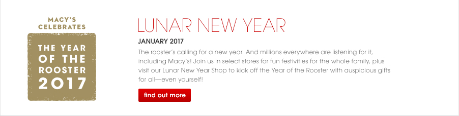 Macy's Celebrates the Year of the Rooster 2017. LUNAR NEW YEAR, January 2017. The rooster is calling for a new year. And millions everywhere are listening for it, including Macy's! Join us in select stores for fun festivities for the whole family, plus visit our Lunar New Year Shop to kick off the Year of the Rooster with auspicious gifts for all—even yourself.
