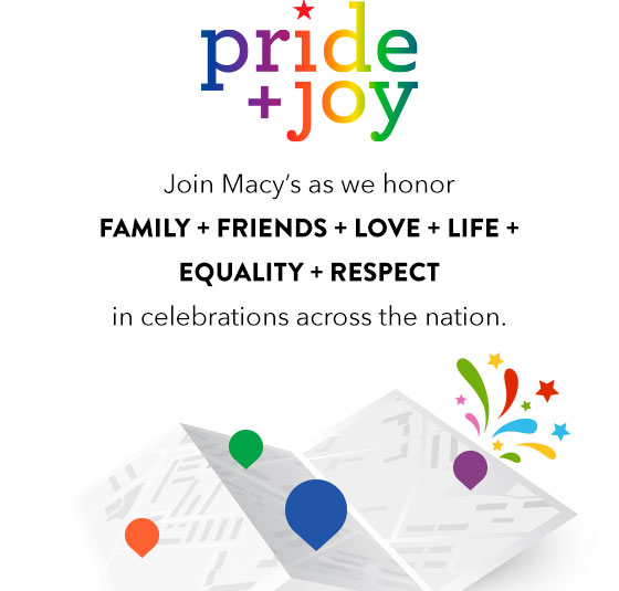 pride & joy. join macy's as we honor family, friends, love, life, equality, respect in celebrations across the nation.