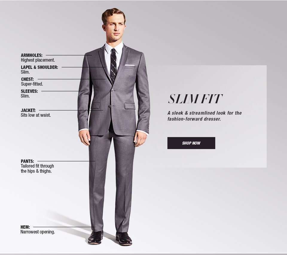 Slim Fit. A sleek and streamlined look for the fashion-forward dresser. Armholes, High placement. Lapel and Shoulder, Slim. Chest, Super-fitted. Sleeves, Slim. Jacket, Sits low at waist. Pants, Tailored fit through the hips and thighs. Hem, Narrowest opening.