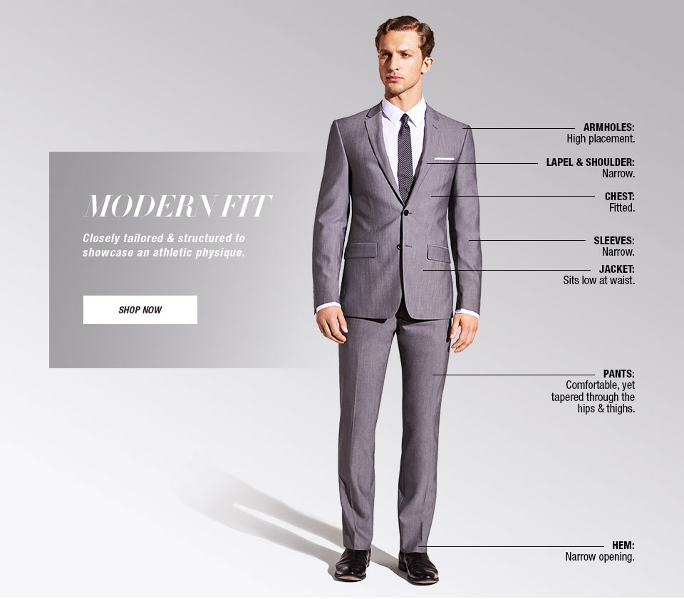Modern Fit. Closely tailored & structured to showcase an athletic physique. Armholes, High placement. Lapel and Shoulder, Narrow. Chest, Fitted. Sleeves, Narrow. Jacket, Sits low at waist. Pants, Comfortable, yet tapered through the hips and thighs. Hem, Narrow opening.