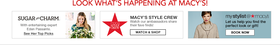 Look What's Happening at Macy's! Sugar Charm, See Her Top Picks, Macy's Style Crew, Watch and Shop, mystylist at macy's, Book Now