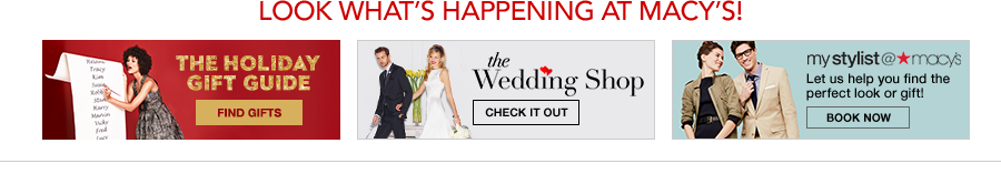 Look What's Happening at Macy's! The Holiday Gift Guide, Find Gifts, the Wedding Shop, Check it Out, mystylist at Macy's, Let us help you find the perfect look or gift! Book Now