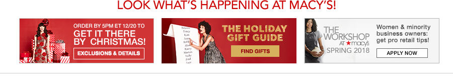 Look What's Happening at Macy's! Order by 5pm et 12/20 to, Get it There by Christmas! Exclusions and Details, The Holiday Gift Guide, Find Gifts, The Workshop Spring 2018, Apply Now