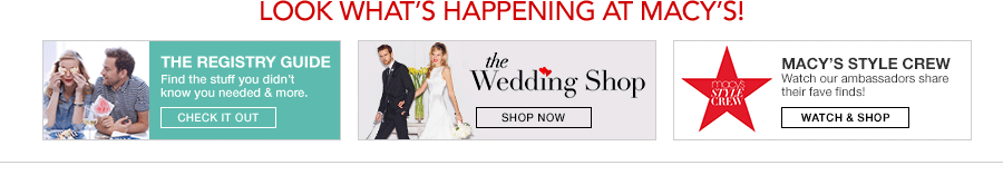 Look What's Happening at Macy's! The Registry Guide, Find the stuff you didn't know you needed and more, Check it Out, the Wedding Shop, Shop Now, Macy's Style Crew, Watch our ambassadors share their fave finds! Watch and Shop