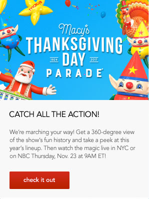 Macy's Thanksgiving Day Parade. Catch All the Action! We're marching your way! Get a 360 degree view of the show's fun history and take a peek at this year's lineup. Then watch the magic live in New York City or on the National Broadcasting Company Thursday, November 23 at 9AM Eastern Time!