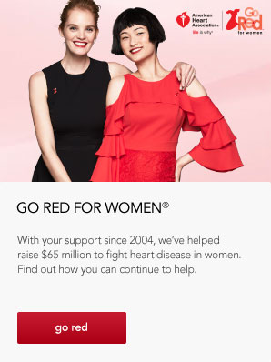 Go Red For Women. With your support since 2004, we've helped raise 65 million dollars to fight heart disease in women. Find out how you can continue to help.