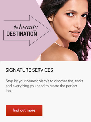 the beauty destination. Signature Services. Stop by your nearest Macy's to discover tips, tricks and everything you need to create the perfect look.