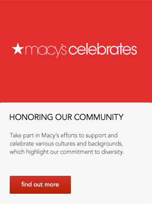 Honoring our community. Take part in Macy's efforts to support and celebrate various cultures and backgrounds, which highlight our commitment to diversity.