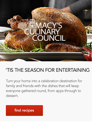 Macy's culinary council. It is the season for entertaining. Turn your home into a celebration destination for family and friends with the dishes that will keep everyone gathered round, from apps through to dessert. Find recipes.