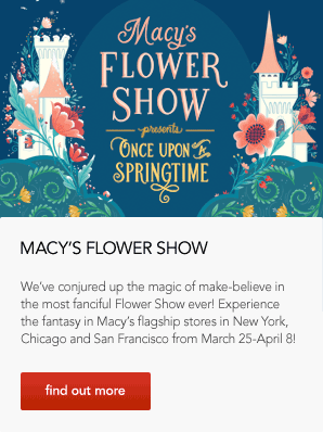 Macy's Flower Show presents Once Upon A Springtime. Macy's Flower Show. We've conjured up the magic of make believe in the most fanciful Flower Show ever! Experience the fantasy in Macy's flagship stores in New York, Chicago and San Francisco from March 25 to April 8!