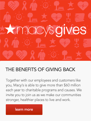 The Benefits Of Giving Back. Together with our employees and customers like you, Macy's is able to give more than 60 million dollars each year to charitable programs and causes. We invite you to join us as we make our communities stronger, healthier places to live and work.