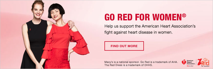 Go Red For Women. Help us support the American Heart Association's fight against heart disease in women. Find out more. Macy's is a national sponsor. Go Red is a trademark of AHA. The Red Dress is a trademark of DHHS.