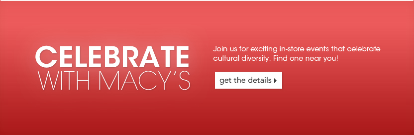Celebrate With Macy's. Join us for exciting in-store events that celebrate cultural diversity. Foind one near you!