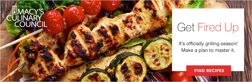 Macy's Culinary Council. Get Fired Up. It's officially grilling season! Make a plan to master it. Find Recipes.