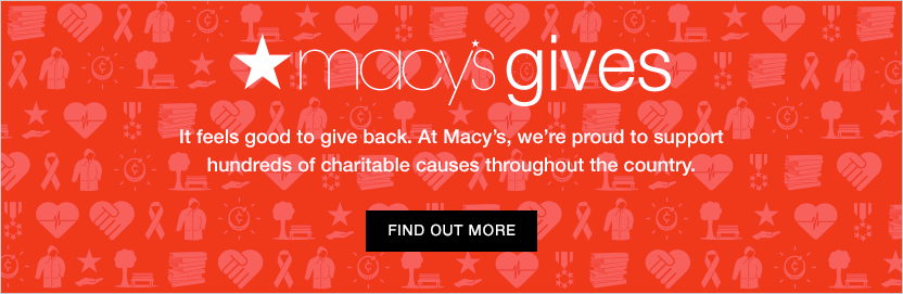Macy's Gives. It feels good to give back. At Macy's, we're proud to support hundreds of charitable causes throughout the country. Find out more.