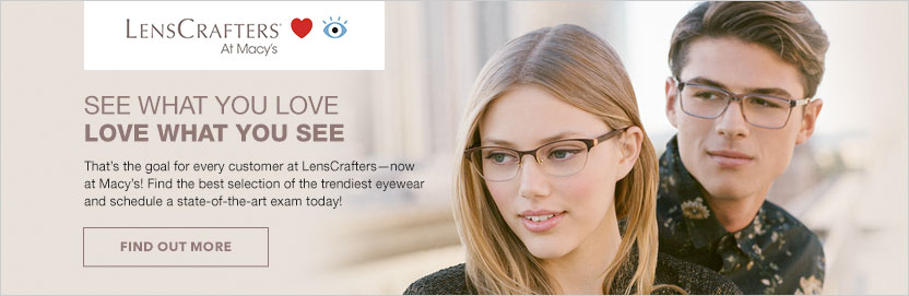 LensCrafters at Macy's. See what you love. Love what you see. That's the goal for every customer at LensCrafters, now at Macy's! Find the best selection of the trendiest eyewear and schedule a state of the art exam today! Find Out More