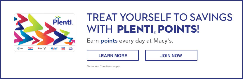 Treat yourself to savings with Plenti Points! Earn points every day at Macy's. Terms and conditions apply.