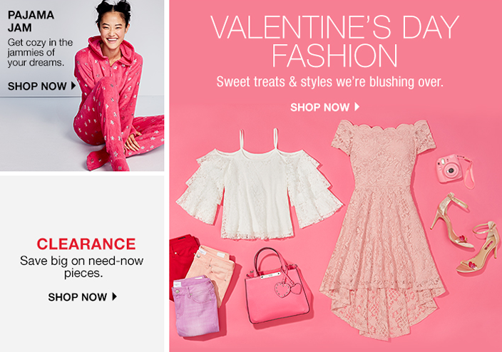 Pajama Jam, Get cozy in the jammies of your drems, Shop now, Valentine's Day Fashion, Sweet treats and styles we're blushing over, Shop now, Clearance, Save big on need-now pieces, Shop now