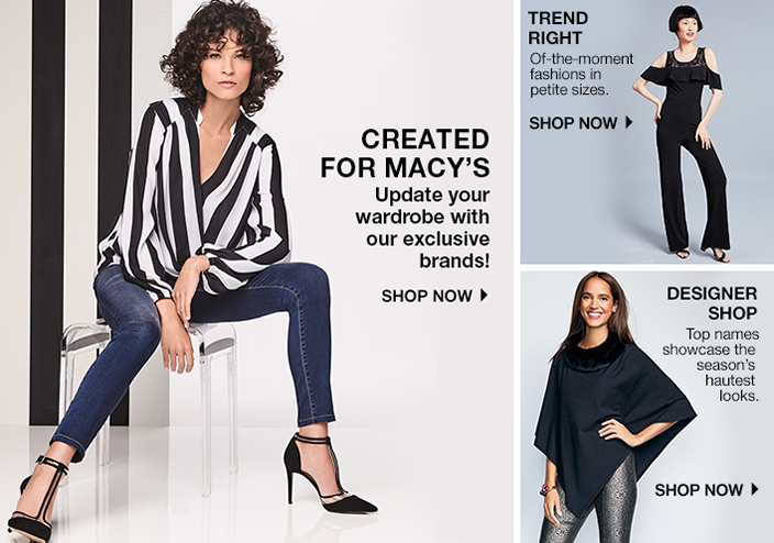 Created for Macy's Update your wardrobe with our exclusive brands! Shop now, Trend Right of-the-moment fashions in petite sizes, Shop now, Designer Shop, Top names showcase the season's hautest looks, Shop now