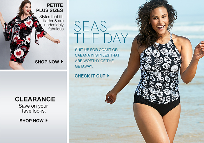 Petite Plus Sizes, Styles that fit, flatter and are Undeniably fabulous, Shop now, Seas the Day, Suit up for Coast or Cabana in Styles That are Worthy of the Getway, Check it out, Clearance Save on your fave looks, Shop now