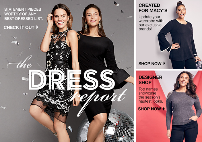 Statement Pieces Worthy of any Best-Dressed List, Check it out, the Dress report, Created for Macy's, Update your wardrobe with our exclusive brands! Shop now, Designer Shop, Top names showcase the season's hautest looks, Shop now