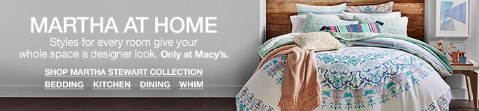 Martha at Home, Styles for every room give your whole space a designer look, Only at Macy's, Shop Martha Stewart Collection, Bedding, Kitchen, Dining, Whim