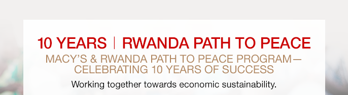 ten YEARS RWANDA PATH TO PEACE. MACY'S and RWANDA PATH TO PEACE PROGRAM. CELEBRATING ten YEARS OF SUCCESS. Working together towards economic sustainability.