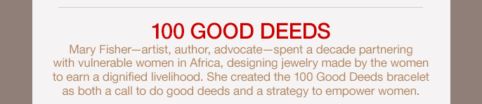 hundred GOOD DEEDS Mary Fisher — artist, author, advocate spent a decade partnering with vulnerable women in Africa, designing jewelry made by the women to earn a dignified livelihood. She created the hundred Good Deeds bracelet as both a call to do good deeds and a strategy to empower women.