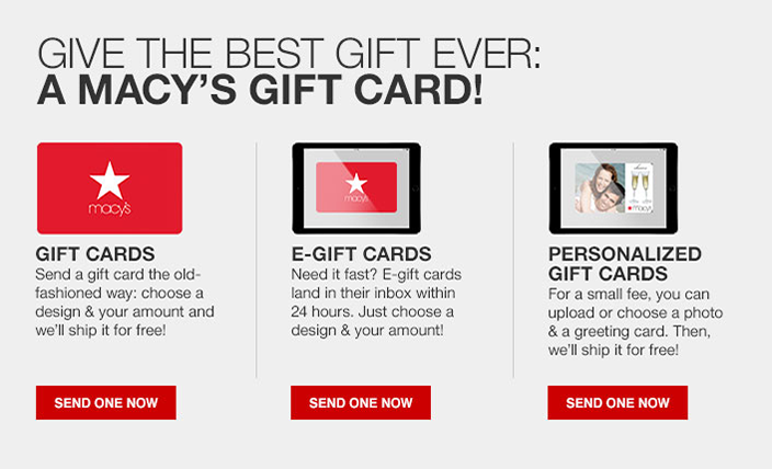 Give The Best Gift Ever: a Macy's Gift Card! Gift Cards, Send a gift card the old-fashioned way: choose a design and your amount and we'll ship it for free! e-Gift Cards, Need it fast? e-gift cards land in their inbox within 24 hours, Personalized Gift Cards, Send One Now