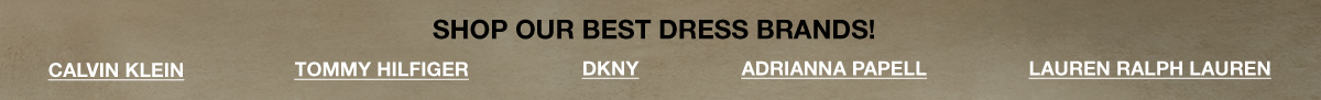 Shop Our Best Dress Brands! Calvin Klein, Tommy Hilfiger, Dkny, Adrianna Papell, Lauren Ralph Lauren