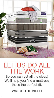 Let us do All The Work, So you can get all the sleep! We'll help you find a mattress that's the perfect fit