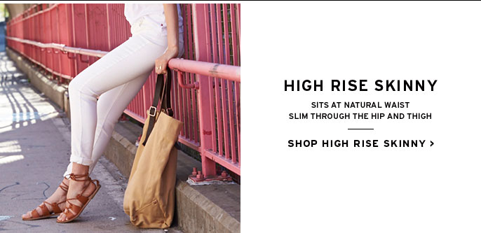 high rise skinny. sits at natural waist. slim through the hip and thigh.