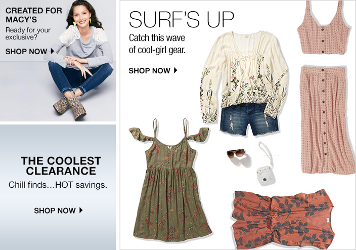 Created for Macy's, Ready for your exclusive? Shop now, The Coolest Clearance, Chill finds Hot savings, Shop now, Surf's Up, Catch this wave of cool-girl gear, Shop now