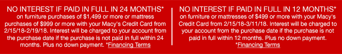 No Interest if Paid in Full in 24 Months, on furniture purchases of $1,499 or more or mattress purchases of $999 or more with your Macy's Credit Card from 2/15/18-2/19/18, Financing Terms, No Interest if Paid in Full in 12 Months, Financing Terms