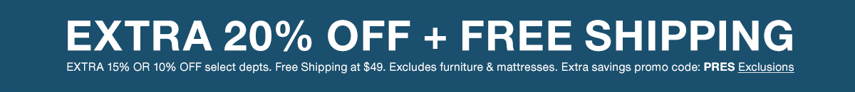 Extra 20 percent Off + Free Shipping, Extra 15 percent or 10 percent Off select departments, Free Shipping at $49, Excludes furniture and mattresses, Extra savings promo code: PRES Exclusions