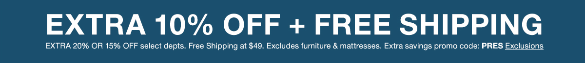 Extra 10 percent Off + Free Shipping, Extra 20 percent or 15 percent Off select departments, Free Shipping at $49, Excludes furniture and mattresses, Extra savings promo code: PRES Exclusions