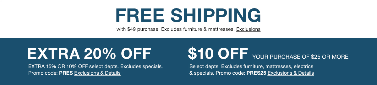 Free Shipping with $49 purchase, Excludes furniture and mattresses, Exclusions, Extra 20 percent off Extra 15 percent or 10 percent off, Excludes specials, Promo code: PRES, Exclusions and Details, $10 off Your Purchase of $25 or More, Promo code: PRES25