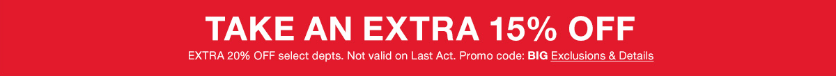 Take an Extra 15 percent Off, Extra 20 percent Off, select departments, Not valid on Last Act, Promo code: BIG, Exclusions and Details
