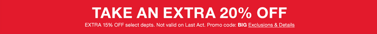 Take an Extra 20 percent Off, Extra 15 percent Off, select departments, Not valid on Last Act, Promo code: BIG, Exclusions and Details