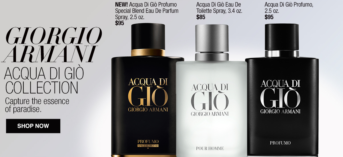 Giorgio Armani, Acqua di Giò Collection, Capture the essence of paradise, Shop now, New! Acqua Di Gio Profumo Special Blend Eau De Parfum Spray, 2.5 oz, $95, Acqua Di Gio Eau De Toilette Spray, 3.4 oz, $85, Acqua Di Gio Profumo, 2.5 oz, $95