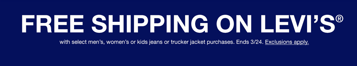 Free Shipping on Levi's with select men's, women's or kids jeans or trucker jacket purchases, Ends 3/24, Exclusions apply