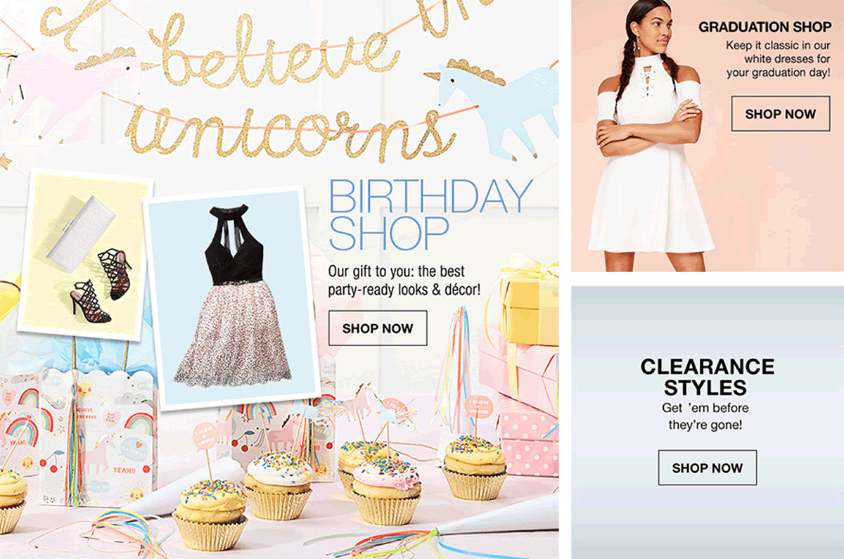 Birthday Shop, Our gift to you: the best party-ready looks and decor, Shop Now, Graduation Shop, Shop now, Clearance Styles, Get'em before they're gone! Shop Now
