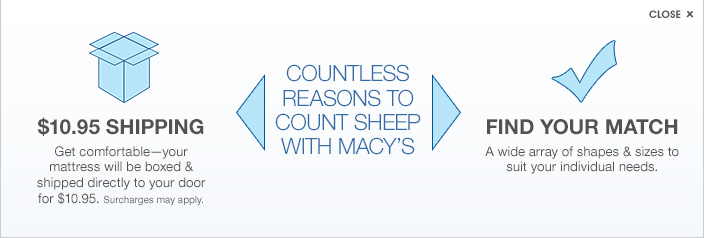 $10.95 shipping. Get comfortable. Your mattress will be boxed and shipped directly to your door for $10.95. Surcharges may apply. Countless reasons to count sheep with Macy's. Find your match. A wide array of shapes and sizes to suit your individual needs.