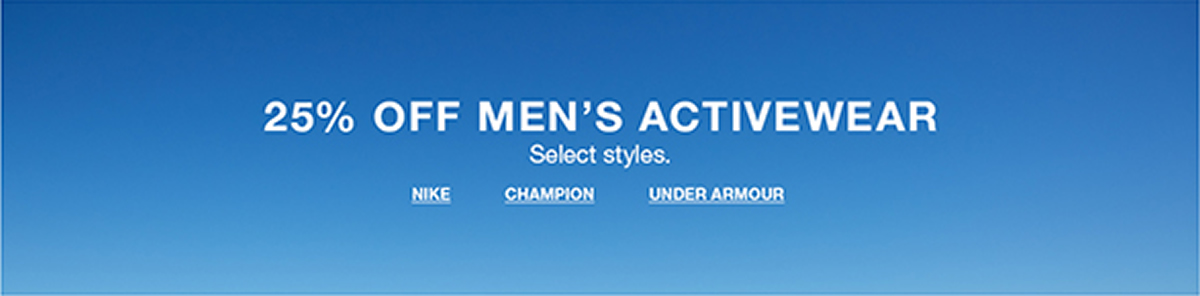 25 percent Off Men's Activewear, Select styles, Nike, Champion, Under Armour