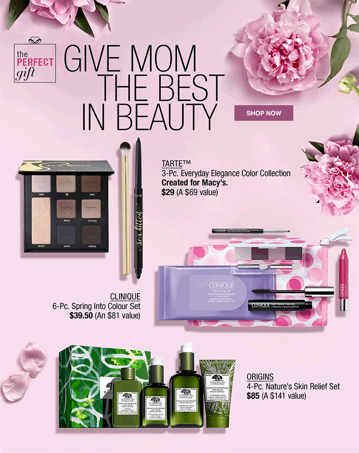 The Perfect gift, give Mom the Best in Beauty, Shop now, Tarte 3-pieces Everyday Elegance color collection Created for Macy's $29 (A $69 value), Clinique 6 pieces Spring Into Color Set $39.50 (An $81 value), Origins 4 pieces Nature's Skin Relief Set $85