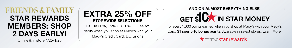 Friends and Family Star Rewards Members: Shop 2 Days Early! Online and in store 4/25-4/26, Extra 25 percent off Storewide Selections, Extra 30 percent, 15 percent or 10 percent off select departments when you shop at Macy's with your Macy's Credit Card
