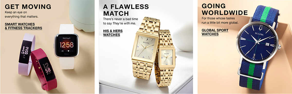 Get Moving, Keep an eye on everything that matters, Smart Watches and Fitness Trackers, A Flawless Match, There's never a bad time to say They're with me, His and Hers Watches, Going Worldwide, Global Sport Watches