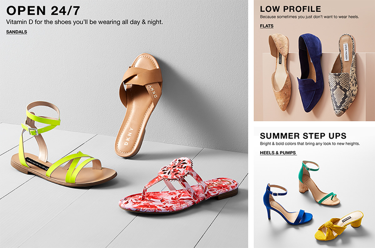 Open 24/7, Vitamin D for the shoes you'll be wearing all day and night, Sandals, Low Profile, Because sometimes you just don't want to wear heels, Flats, Summer Step Ups, Bright and bold colors that bring any look to new heights, Heels and Pumps