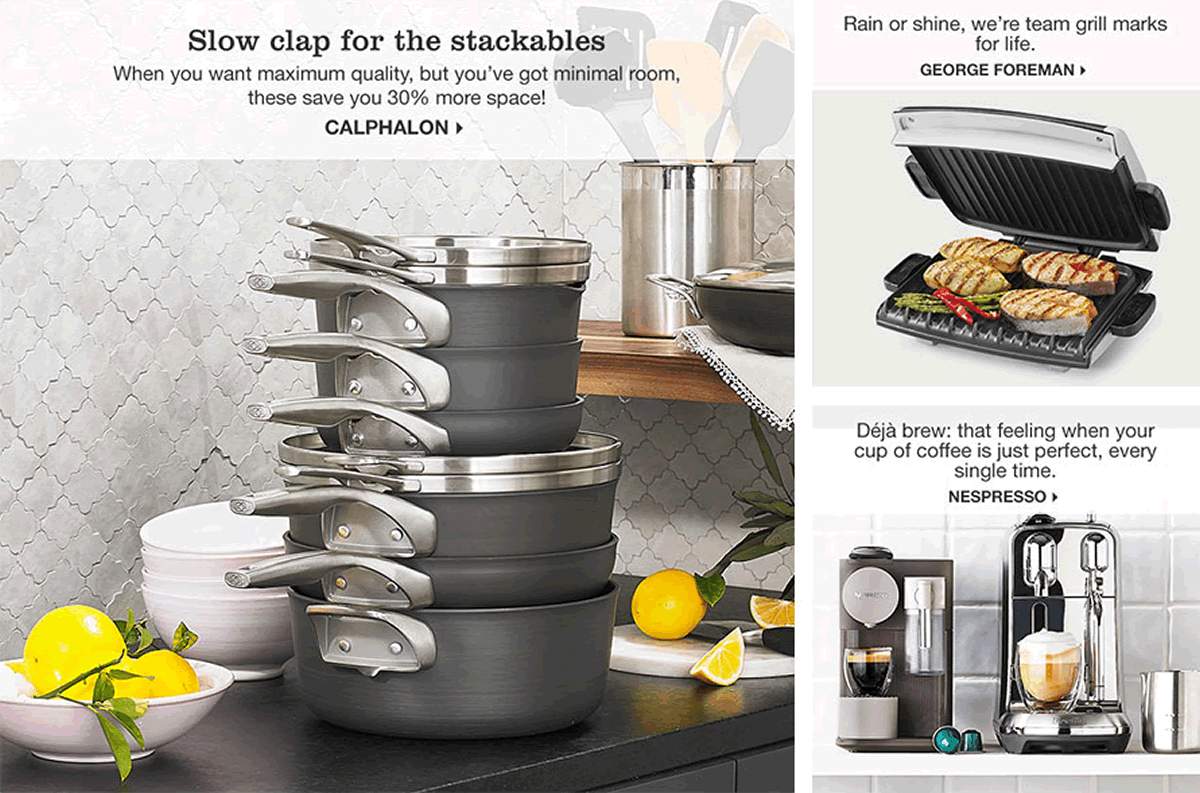 Slow clap for the stackables, When you want maximum quality, but you've got minimal room, these save you 30 percent more space! Calphalon, Rain or shine, we're team grill marks for life, George foreman, Deja brew: that feeling when your cup of coffee