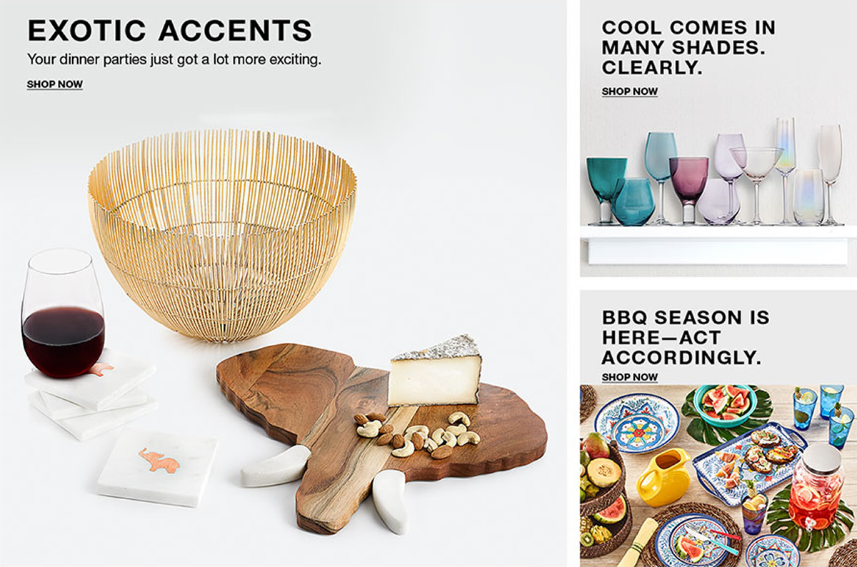 Exotic Accents, Your dinner parties just got a lot more exciting, Shop Now, Cool Comes in Many Shades, Clearly, Shop Now, BBQ Season is Here-Act Accordingly, Shop Now